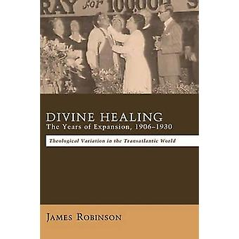 Divine Healing The Years of Expansion 19061930 by Robinson & James