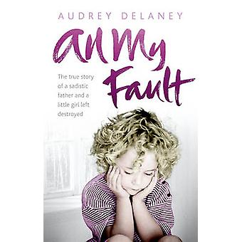 All My Fault - The True Story of a Sadistic Father and a Little Girl L