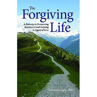 The Forgiving Life - A Pathway to Overcoming Resentment and Creating a