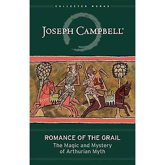 Romance of the Grail - The Magic and Mystery of Arthurian Myth by Jose