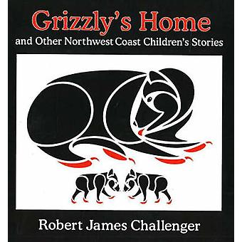 Grizzly's Home - And Other Northwest Coast Children's Stories by Rober