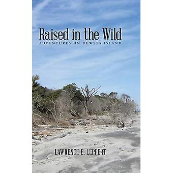 Raised in the Wild Adventures on Dewees Island by Leppert & Lawrence E.