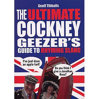 The Ultimate Cockney Geezer's Guide to Rhyming Slang by Geoff Tibball