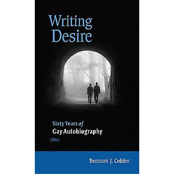 Writing Desire - Sixty Years of Gay Autobiography by Bertram J. Cohler