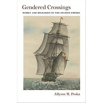 Gendered Crossings - Women and Migration in the Spanish Empire by Ally