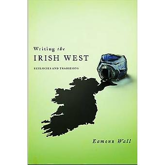Writing the Irish West Ecologies and Traditions by Wall & Eamonn