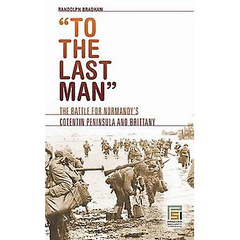 To the Last Man The Battle for Normandys Cotentin Peninsula and Brittany by Bradham & Randolph