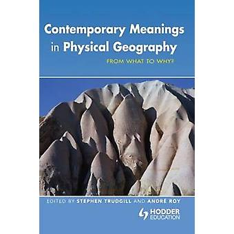 Contemporary Meanings in Physical Geography From What to Why by Trudgill & Stephen