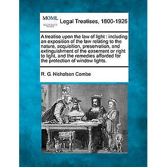 A treatise upon the law of light  including an exposition of the law relating to the nature acquisition preservation and extinguishment of the easement or right to light and the remedies afforded by Combe & R. G. Nicholson