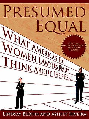 Presumed Equal What Americas Top femmes Lawyers Really Think about Their Firms by Blohm & Lindsay