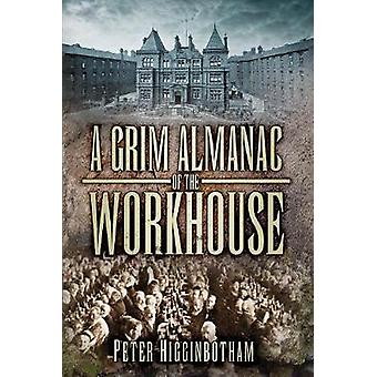 A Grim Almanac of the Workhouse by Peter Higginbotham