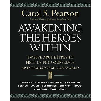 Awakening the Heroes within - Twelve Archetypes to Help Us Find Oursel