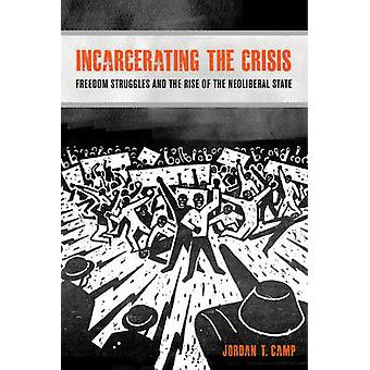 Incarcerating the Crisis - Freedom Struggles and the Rise of the Neoli