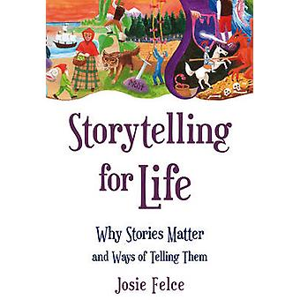 Storytelling for Life - Why Stories Matter and Ways of Telling Them by
