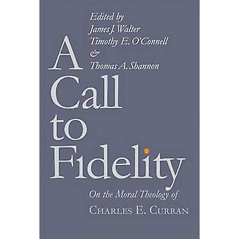 A Call to Fidelity - On the Moral Theology of Charles E. Curran by Jam