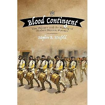The Blood Contingent - The Military and the Making of Modern Mexico -