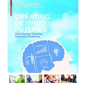 Creating Desired Futures - How Design Thinking Innovates Business by M