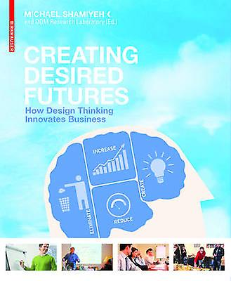 Creating Desirouge Futures - How Design Thinking Innovates Affaires by M
