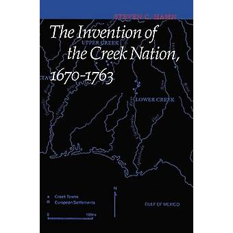 The Invention of the Creek Nation 16701763 by Hahn & Steven C.