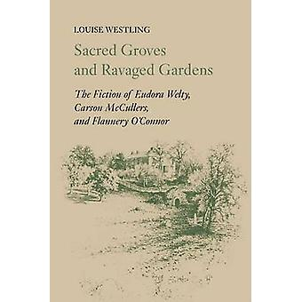 Sacred Groves and Ravaged Gardens The Fiction of Eudora Welty Carson McCullers and Flannery OConnor by Westling & Louise