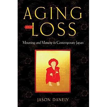 Aging and Loss Mourning and Maturity in Contemporary Japan by Danely & Jason