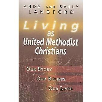 Living as United Methodist Christians Our Story Our Beliefs Our Lives by Langford & Andy