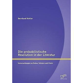 Die Probabilistische Revolution in Der Literatur Untersuchungen Zu Defoe Voltaire Und Kleist by Kehler & Bernhard