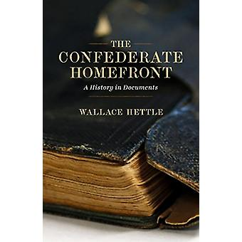 The Confederate Homefront - A History in Documents by Wallace Hettle -