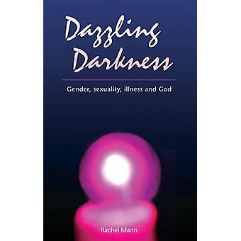 Dazzling Darkness - Gender - Sexuality - Illness and God by Rachel Man