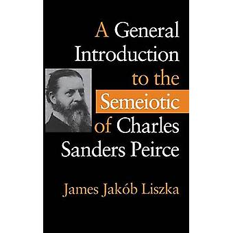 A General Introduction to the Semiotic of Charles Sanders Peirce by J
