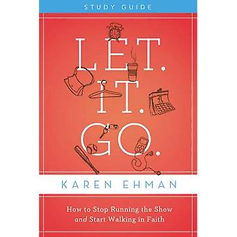 Let. It. Go. Study Guide How to Stop Running the Show and Start Walking in Faith by Ehman & Karen