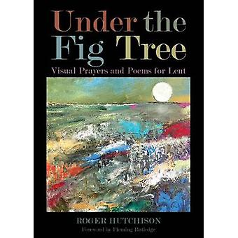 Under the Fig Tree Visual Prayers and Poems for Lent by Hutchison & Roger