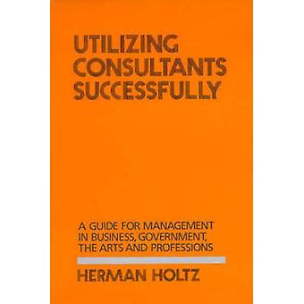 Utilizing Consultants Successfully A Guide for Management in Business Government the Arts and Professions by Holtz & Herman