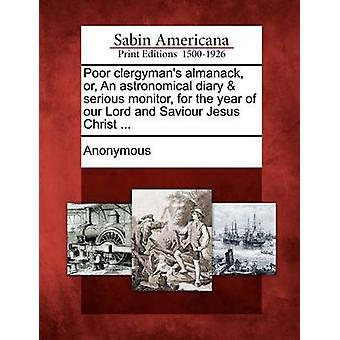 Poor clergymans almanack or An astronomical diary  serious monitor for the year of our Lord and Saviour Jesus Christ ... by Anonymous