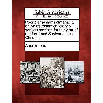 Schlechte Clergymans Almanach oder eine astronomische Tagebuch schweren Monitor für das Jahr unseres Herrn und Heilandes Jesu Christi... von Anonymous