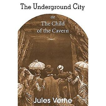 The Underground City or the Child of the Cavern by Verne & Jules