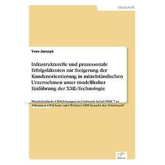 Infrastrukturelle Und Prozessonale Erfolgsfaktoren Zur Steigerung der Kundenorientierung in Mittelstndischen Unternehmen Unter Modellhafter Einfhrung der XMLTechnologie durch & Yves Jonczyk