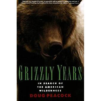 Grizzly Years - In Search of the American Wilderness by Doug Peacock -