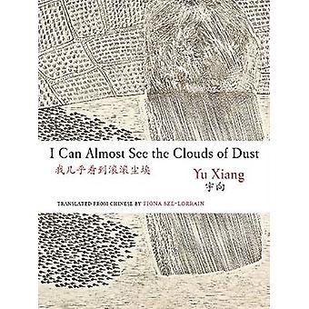 I Can Almost See the Clouds of Dust by Yu Xiang - Fiona Sze-Lorrain -