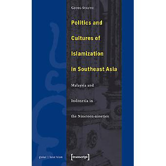 Politics and Cultures of Islamization in Southeast Asia - Indonesia an