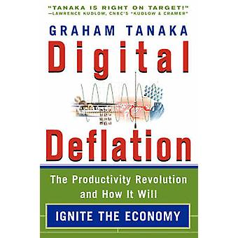 Digital Deflation The Productivity Revolution and How it Will Ignite the Economy by Tanaka & Graham & Y.