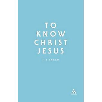 To Know Christ Jesus by Sheed & F. J.