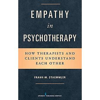Empathy in Psychotherapy How Therapists and Clients Understand Each Other by Staemmler & Frank M.