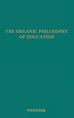 The Organic Philosophy of Education. by Wegener & Frank Corliss