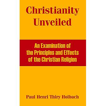 Christianity Unveiled An Examination of the Principles and Effects of the Christian Religion by Thiry Holbach & Paul & Henri