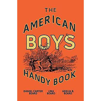 The American Boy's Handy Book - What to Do and How to Do It by The Ame