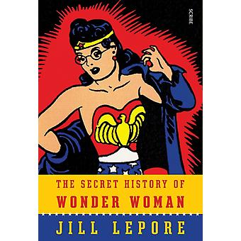 The Secret History of Wonder Woman (Hardcover) by Lepore Jill