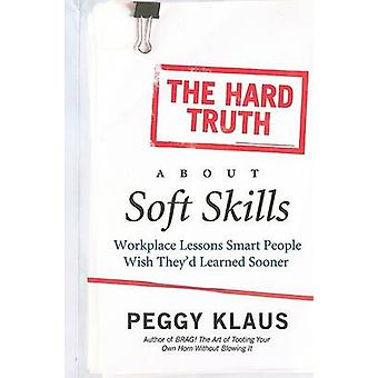 The Hard Truth About Soft Skills - Workplace Lessons Smart People Wish