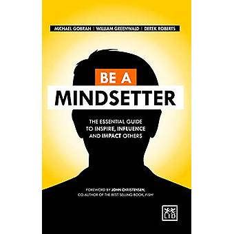 Be a Mindsetter - The Essential Guide to Inspire - Influence and Impac