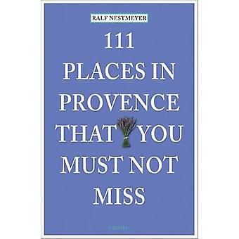 111 Places in Provence That You Must Not Miss by Ralf Nestmeyer - 978